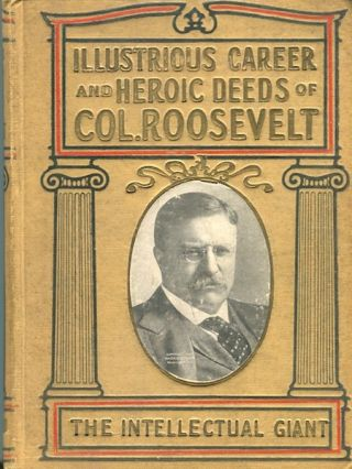 "Illustrious Career And Heroic Deeds Of Colonel Roosevelt, ""The Intellectual Giant""; Containing A..."