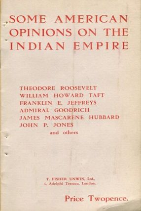 Some American Opinions on the Indian Empire. Theodore Roosevelt, Franklin E. Jeffreys William...