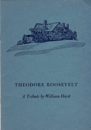 Theodore Roosevelt; A Tribute By William Hard. William Hard