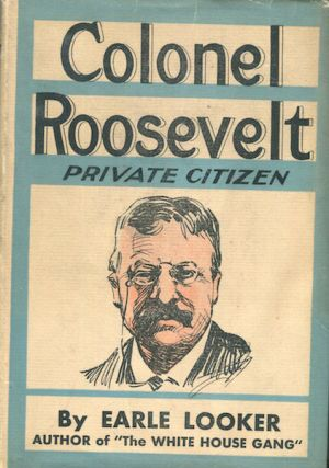 Colonel Roosevelt, Private Citizen. Earle Looker