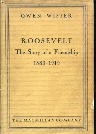 Roosevelt: The Story Of A Friendship, 1880-1919. Owen Wister