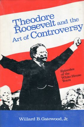 Theodore Roosevelt And The Art Of Controversy, Episodes Of The White House Years. William B....