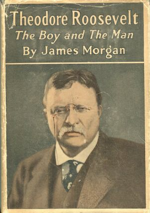Theodore Roosevelt The Boy And The Man. James Morgan