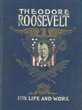 Theodore Roosevelt; His Life And Work. Frederick E. Drinker, Jay Henry Mowbray