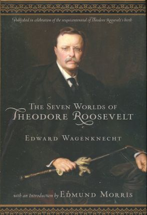 Seven Worlds of Theodore Roosevelt With An Introduction By William Morris. Edward Wagenknecht