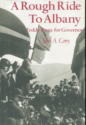 A Rough Ride To Albany, Teddy Runs For Governor. John A. Corry