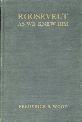 Roosevelt As We Knew Him; The Personal Recollections Of One Hundred Fifty Of His Friends And...