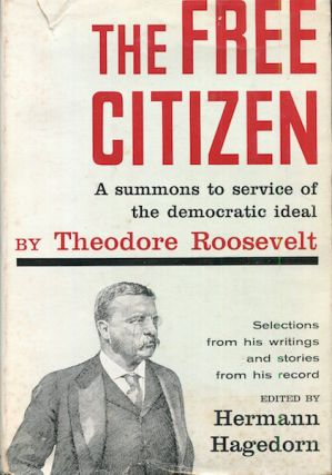The Free Citizen. A Summons To Service of the Democratic Ideal; Selections from his writings and stories from his record edited by Hermann Hagedorn. Theodore Roosevelt.
