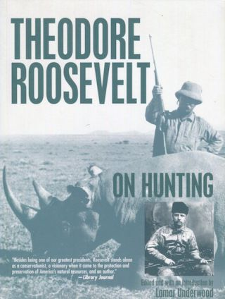 Roosevelt On Hunting. Theodore Roosevelt, Edited, Lamar Underwood