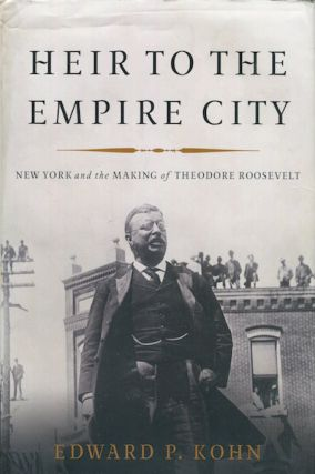 Heir To The Empire City, New York and the Making of Theodore Roosevelt. Edward P. Kohn
