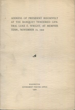Address of President Roosevelt At The Banquet Tendered General Luke E. Wright, At Memphis Tenn., November 19, 1902. Theodore Roosevelt.