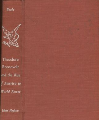 Theodore Roosevelt and the Rise of America to World Power. Howard K. Beale