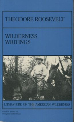 Theodore Roosevelt: Wilderness Writing. Theodore Roosevelt, Paul Schullery, and Introduction