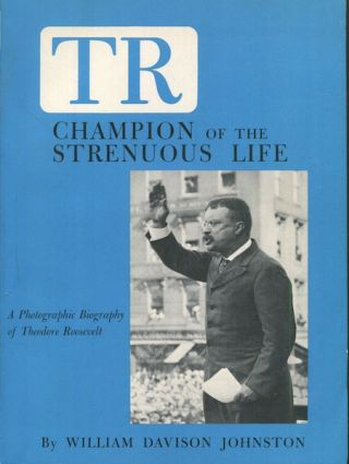 TR Champion Of The Strenuous Life; A Photographic Biography of Theodore Roosevelt. William...
