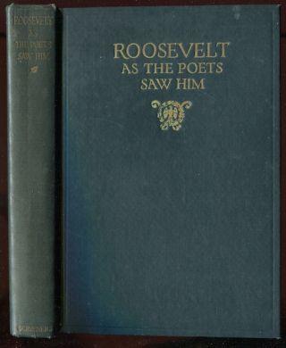 Roosevelt As The Poets Saw Him; Tributes From The Singers Of America and England to Theodore...